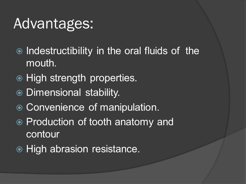 Advantages:  Indestructibility in the oral fluids of the mouth.