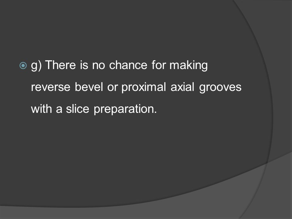  g) There is no chance for making reverse bevel or proximal axial grooves with a slice preparation.