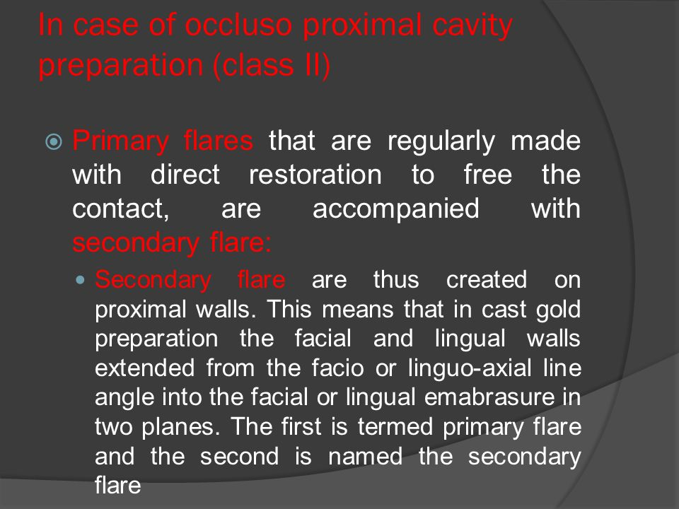 In case of occluso proximal cavity preparation (class II)  Primary flares that are regularly made with direct restoration to free the contact, are accompanied with secondary flare: Secondary flare are thus created on proximal walls.