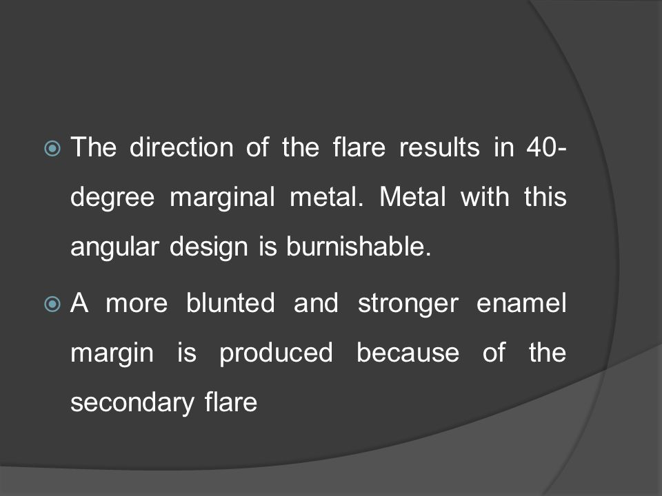 The direction of the flare results in 40- degree marginal metal.