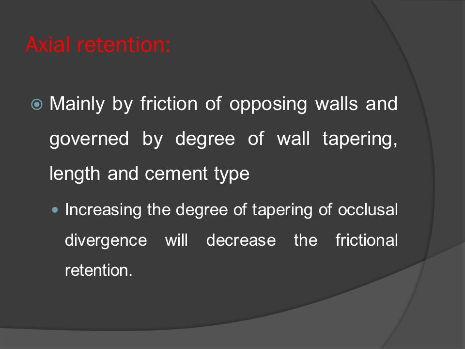 Axial retention:  Mainly by friction of opposing walls and governed by degree of wall tapering, length and cement type Increasing the degree of tapering of occlusal divergence will decrease the frictional retention.