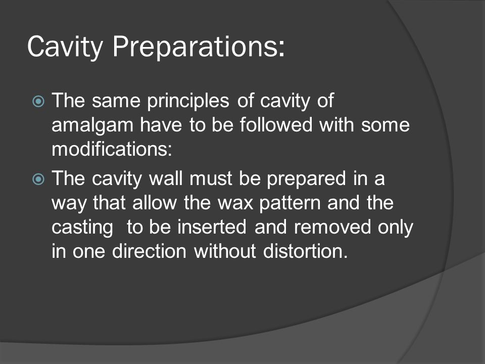 Cavity Preparations:  The same principles of cavity of amalgam have to be followed with some modifications:  The cavity wall must be prepared in a way that allow the wax pattern and the casting to be inserted and removed only in one direction without distortion.