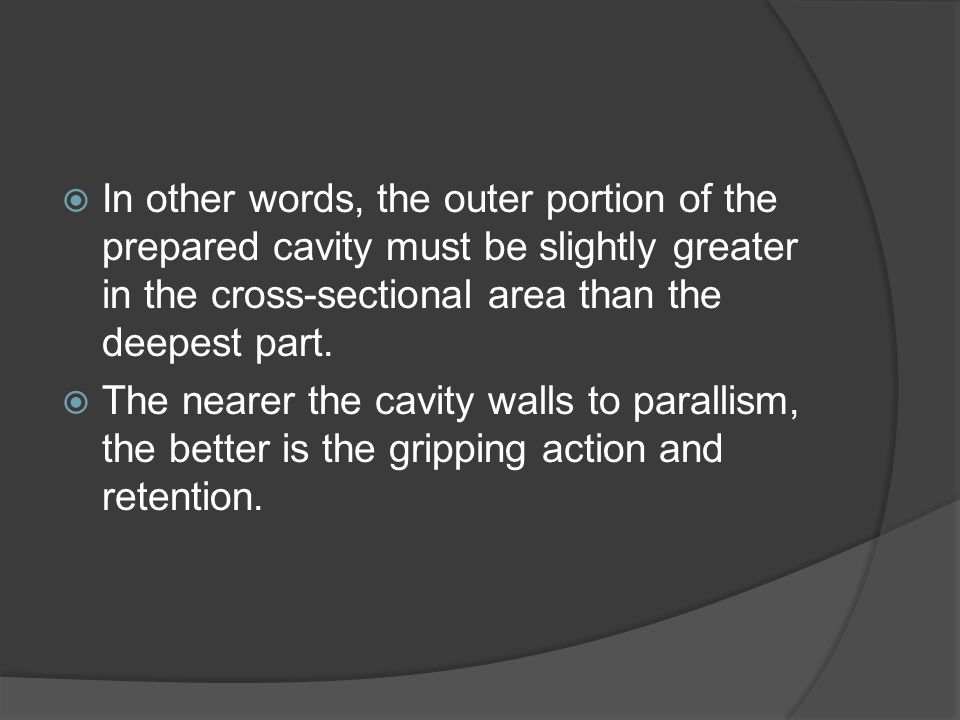  In other words, the outer portion of the prepared cavity must be slightly greater in the cross-sectional area than the deepest part.