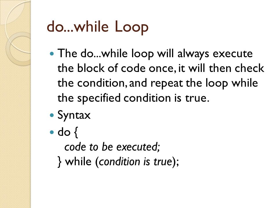 do...while Loop The do...while loop will always execute the block of code once, it will then check the condition, and repeat the loop while the specified condition is true.
