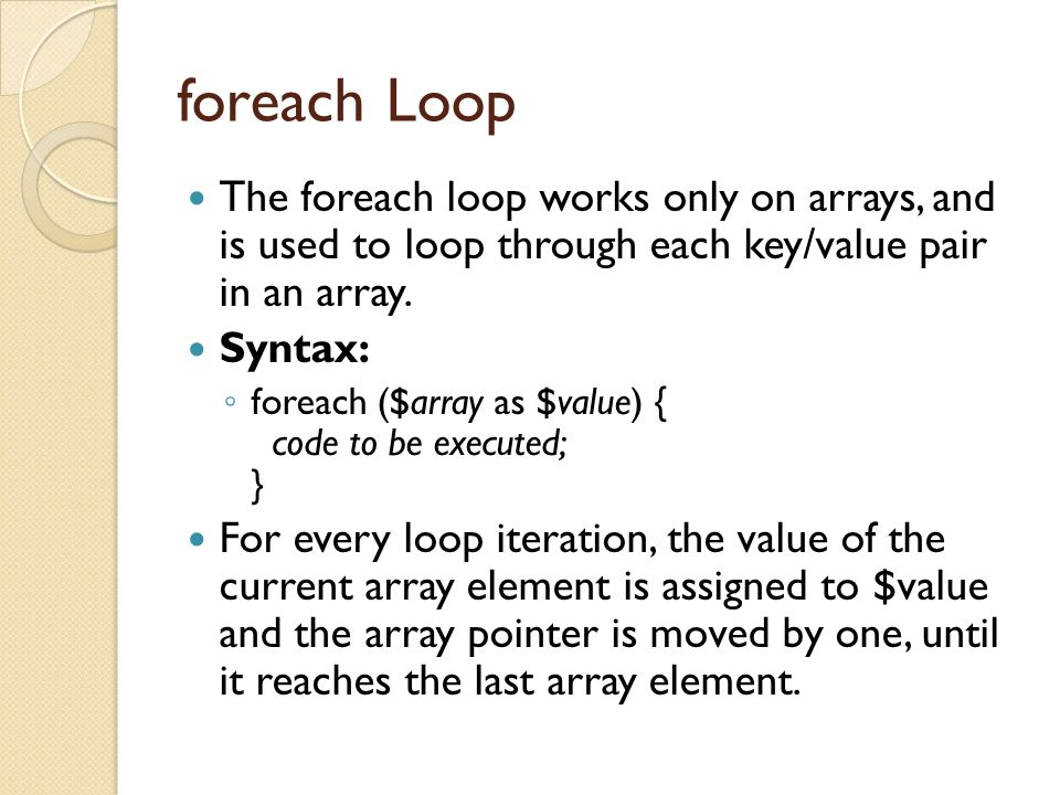 foreach Loop The foreach loop works only on arrays, and is used to loop through each key/value pair in an array.