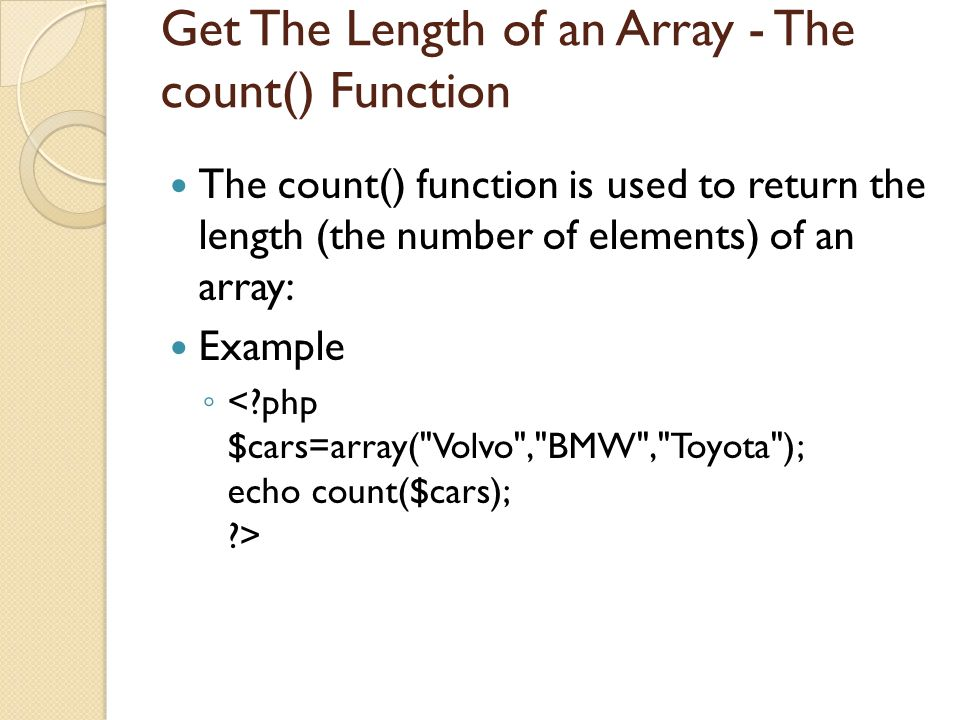 Get The Length of an Array - The count() Function The count() function is used to return the length (the number of elements) of an array: Example ◦