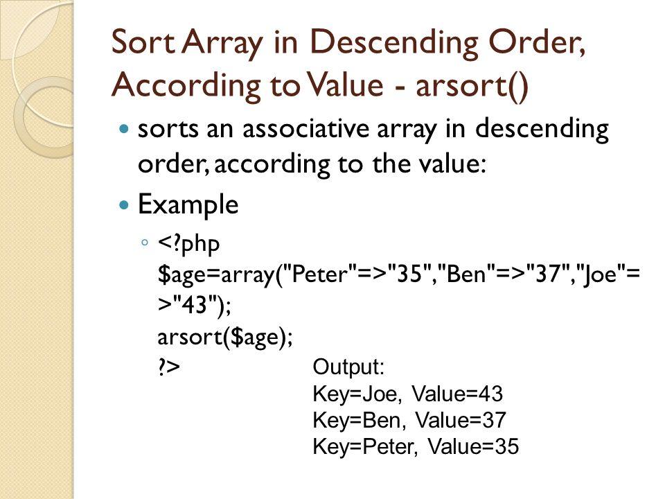 Sort Array in Descending Order, According to Value - arsort() sorts an associative array in descending order, according to the value: Example ◦ 35 , Ben => 37 , Joe = > 43 ); arsort($age); > Output: Key=Joe, Value=43 Key=Ben, Value=37 Key=Peter, Value=35