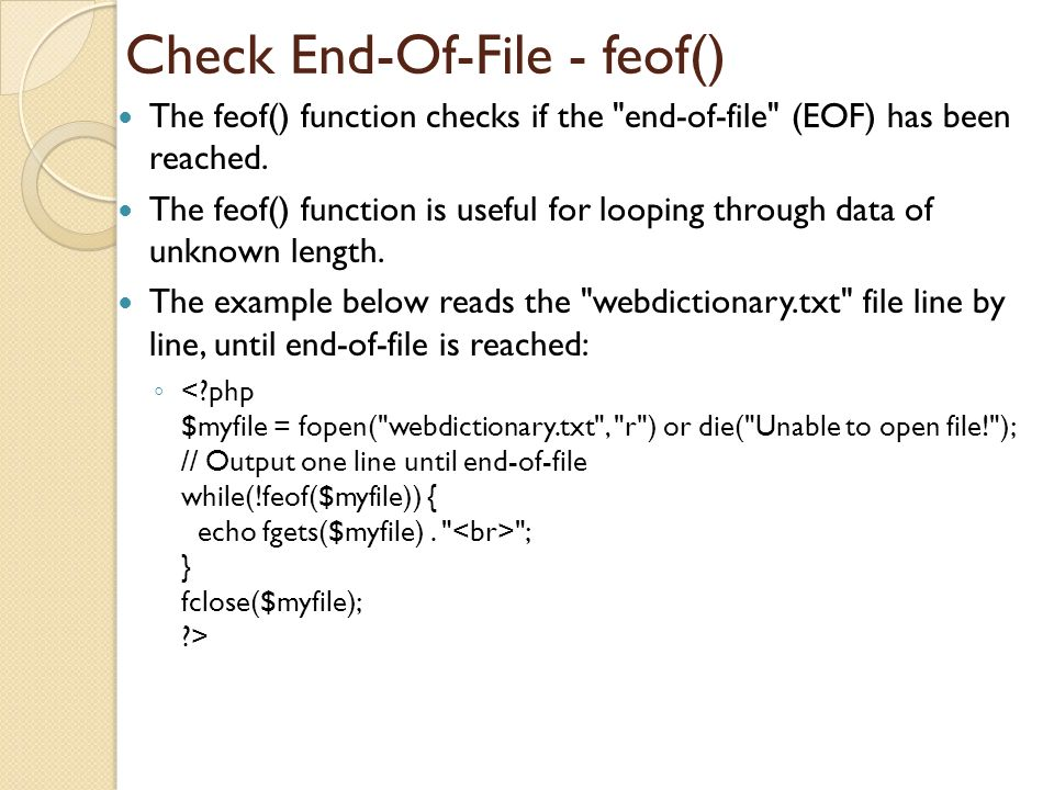 Check End-Of-File - feof() The feof() function checks if the end-of-file (EOF) has been reached.