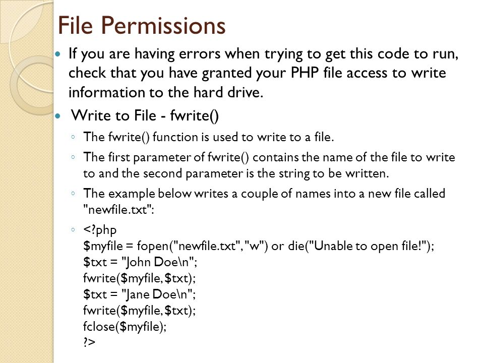 File Permissions If you are having errors when trying to get this code to run, check that you have granted your PHP file access to write information to the hard drive.