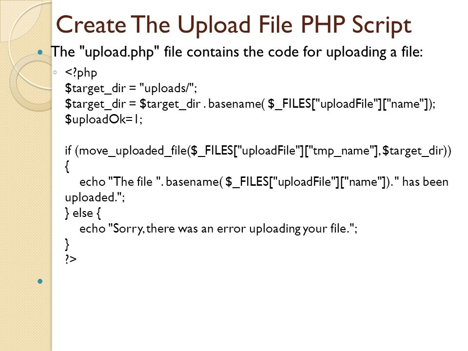 Create The Upload File PHP Script The upload.php file contains the code for uploading a file: ◦