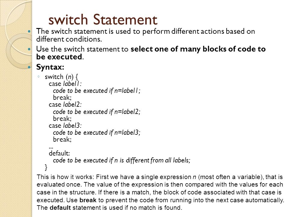 switch Statement The switch statement is used to perform different actions based on different conditions.