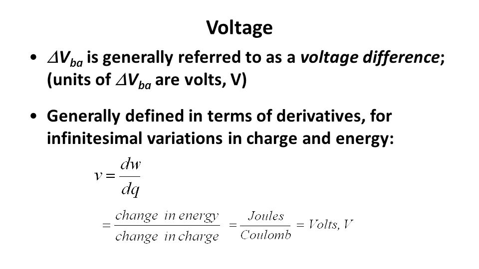 Voltage  V ba is generally referred to as a voltage difference; (units of  V ba are volts, V) Generally defined in terms of derivatives, for infinitesimal variations in charge and energy: