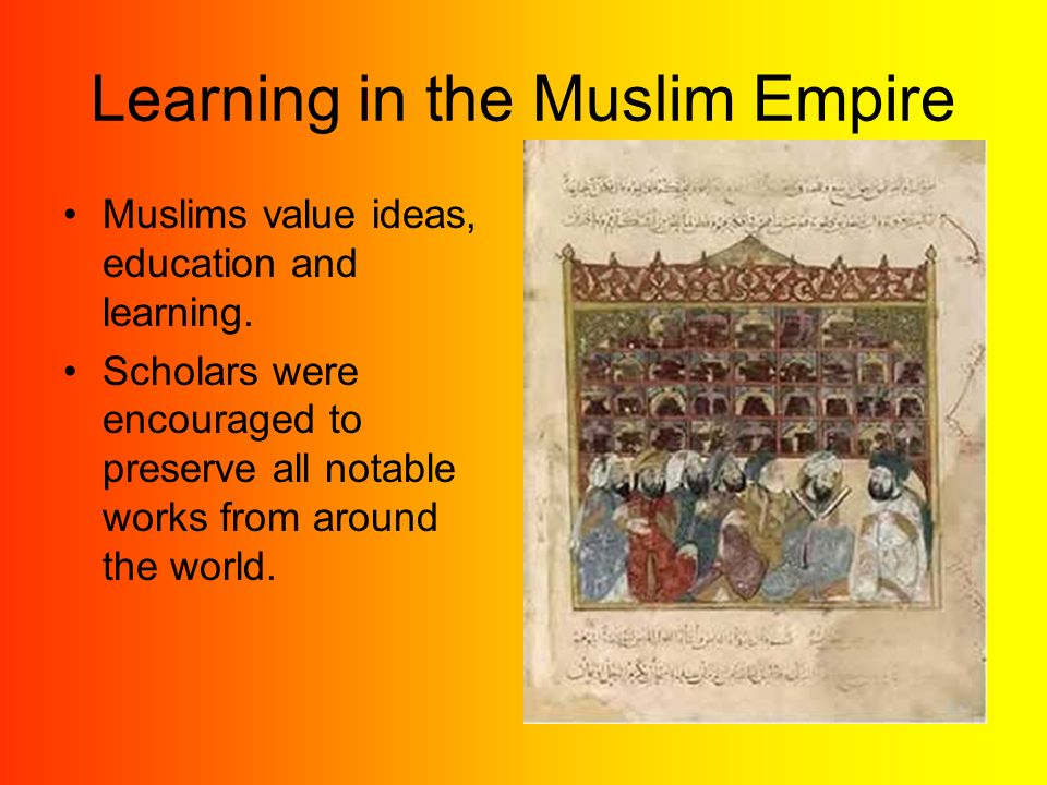 Learning in the Muslim Empire Muslims value ideas, education and learning.