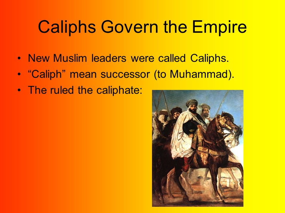 Caliphs Govern the Empire New Muslim leaders were called Caliphs.
