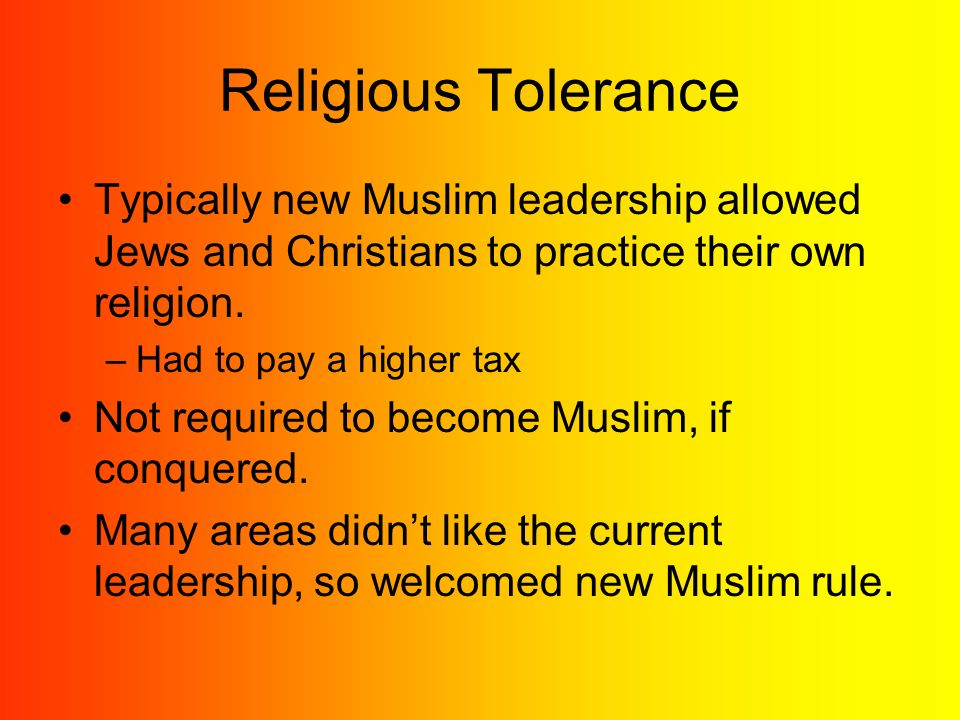 Religious Tolerance Typically new Muslim leadership allowed Jews and Christians to practice their own religion.