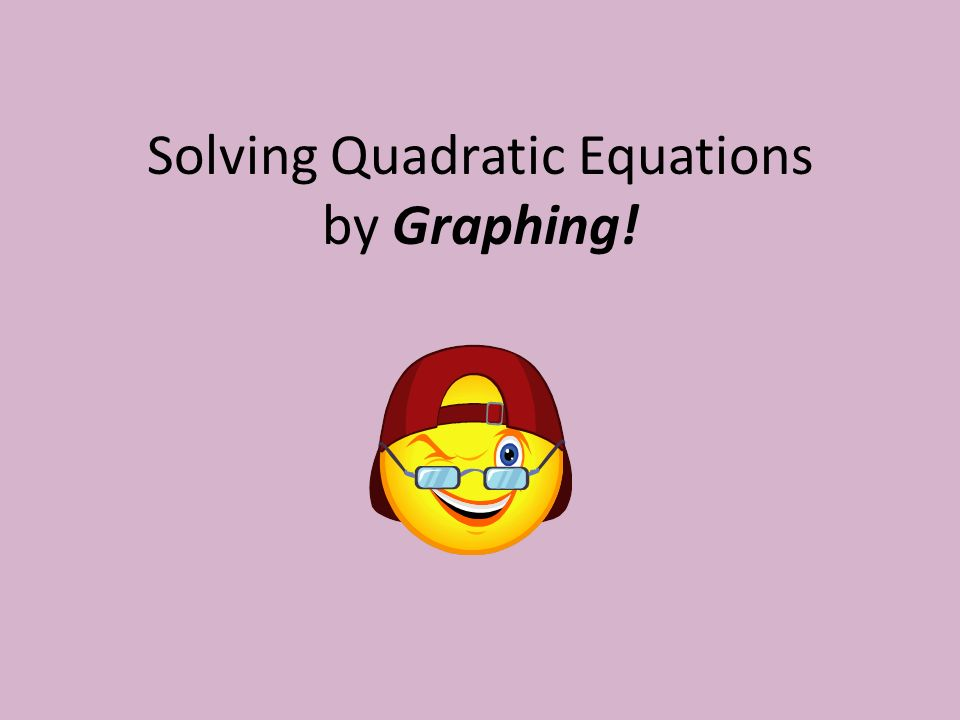 Solving Quadratic Equations by Graphing!