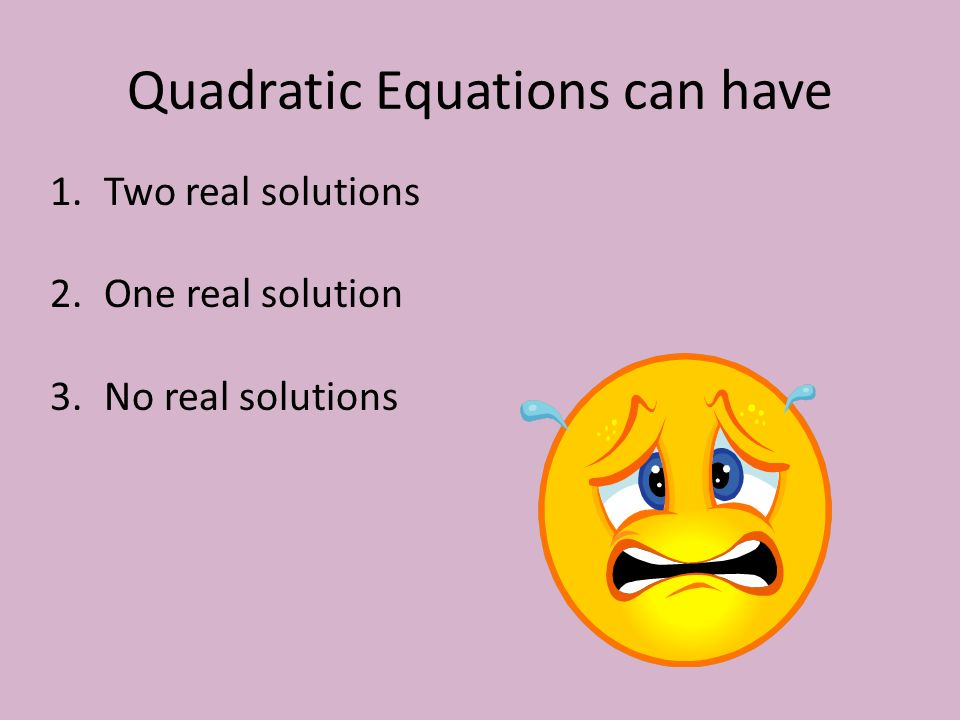 Quadratic Equations can have 1.Two real solutions 2.One real solution 3.No real solutions
