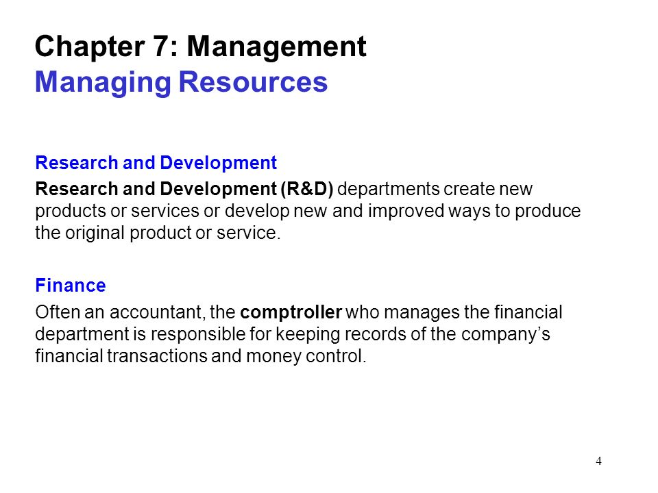4 Chapter 7: Management Managing Resources Research and Development Research and Development (R&D) departments create new products or services or develop new and improved ways to produce the original product or service.