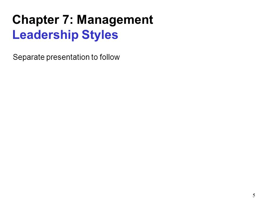 5 Chapter 7: Management Leadership Styles Separate presentation to follow