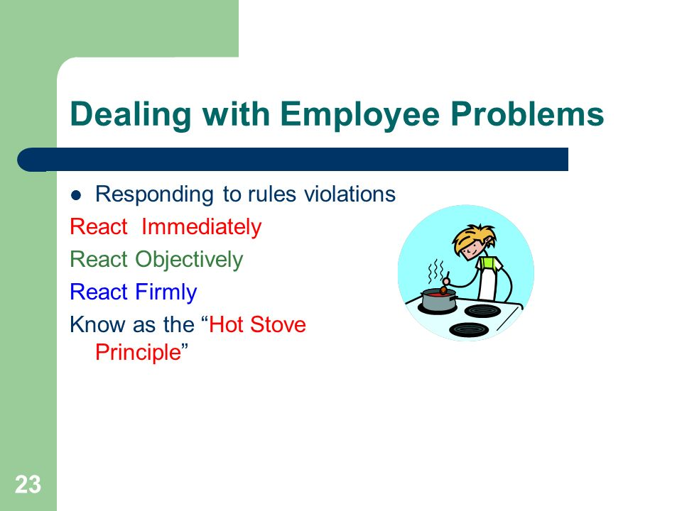 "23 Dealing with Employee Problems Responding to rules violations React Immediately React Objectively React Firmly Know as the ""Hot Stove Principle"""