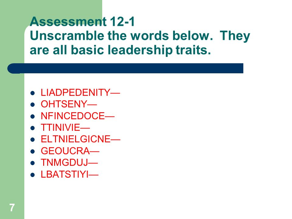 7 Assessment 12-1 Unscramble the words below. They are all basic leadership traits. LIADPEDENITY— OHTSENY— NFINCEDOCE— TTINIVIE— ELTNIELGICNE— GEOUCRA