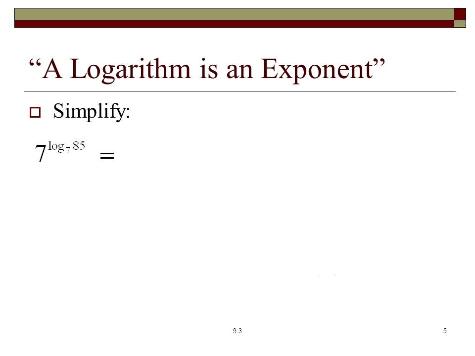 A Logarithm is an Exponent  Simplify: 9.35