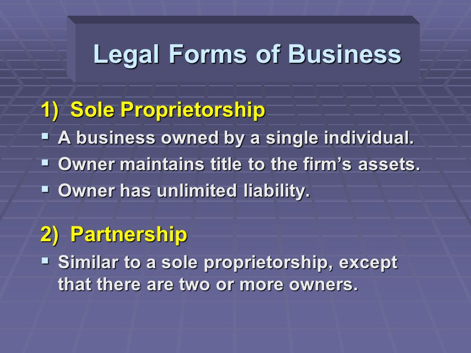 Legal Forms of Business 1) Sole Proprietorship  A business owned by a single individual.