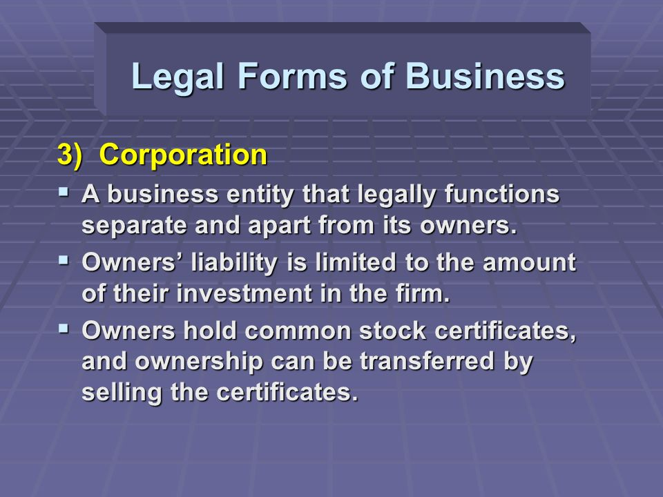3) Corporation  A business entity that legally functions separate and apart from its owners.