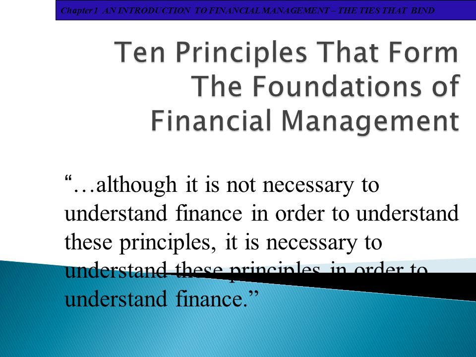 Chapter 1 AN INTRODUCTION TO FINANCIAL MANAGEMENT – THE TIES THAT BIND …although it is not necessary to understand finance in order to understand these principles, it is necessary to understand these principles in order to understand finance.