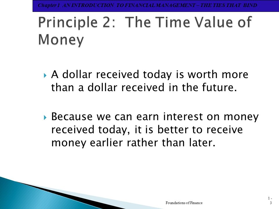 Chapter 1 AN INTRODUCTION TO FINANCIAL MANAGEMENT – THE TIES THAT BIND  A dollar received today is worth more than a dollar received in the future.