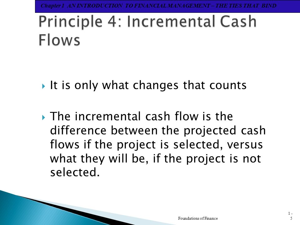 Chapter 1 AN INTRODUCTION TO FINANCIAL MANAGEMENT – THE TIES THAT BIND  It is only what changes that counts  The incremental cash flow is the difference between the projected cash flows if the project is selected, versus what they will be, if the project is not selected.
