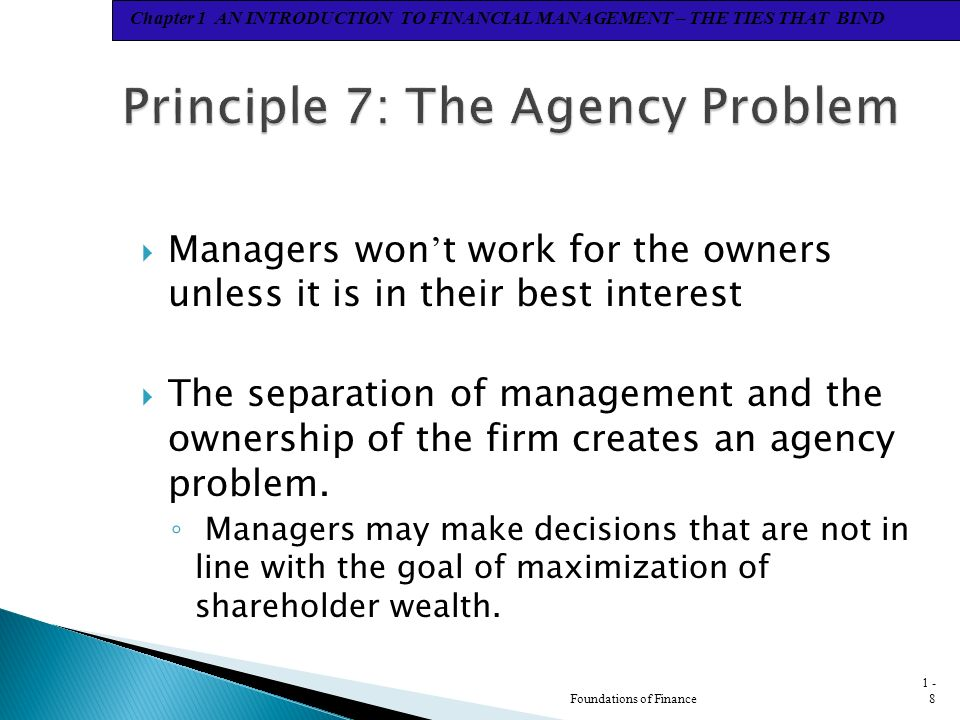 Chapter 1 AN INTRODUCTION TO FINANCIAL MANAGEMENT – THE TIES THAT BIND  Managers won ' t work for the owners unless it is in their best interest  The separation of management and the ownership of the firm creates an agency problem.