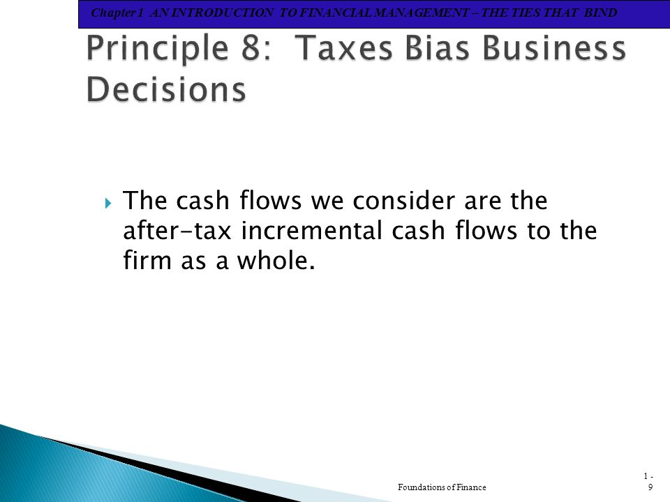 Chapter 1 AN INTRODUCTION TO FINANCIAL MANAGEMENT – THE TIES THAT BIND  The cash flows we consider are the after-tax incremental cash flows to the firm as a whole.