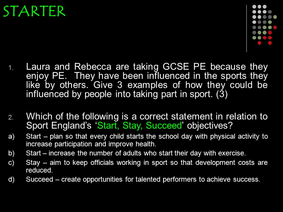 STARTER 1. Laura and Rebecca are taking GCSE PE because they enjoy PE.