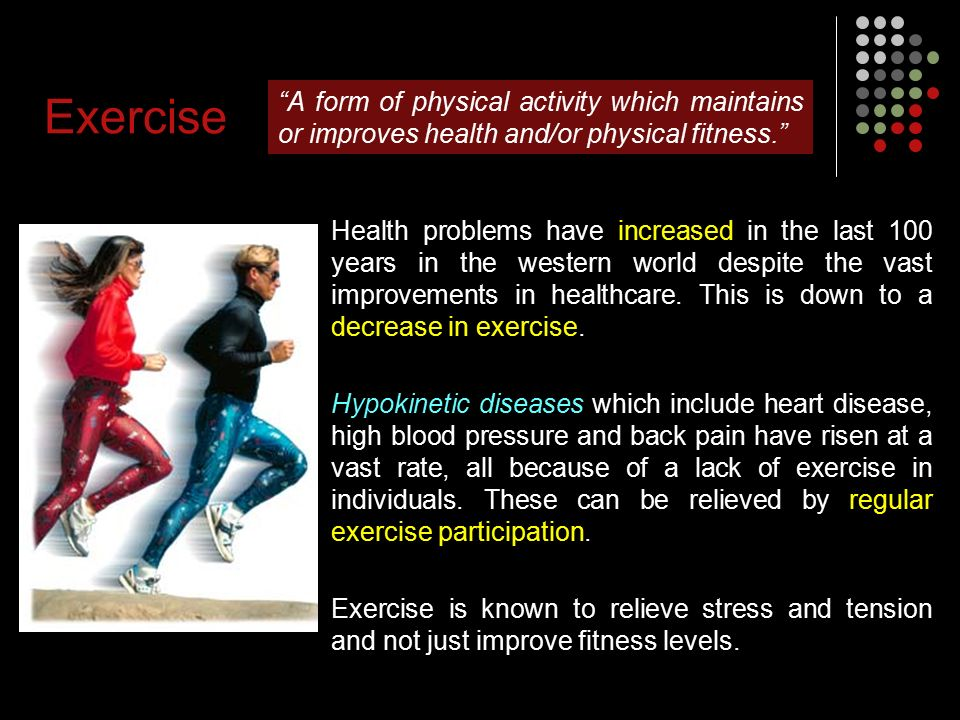 Exercise A form of physical activity which maintains or improves health and/or physical fitness. Health problems have increased in the last 100 years in the western world despite the vast improvements in healthcare.
