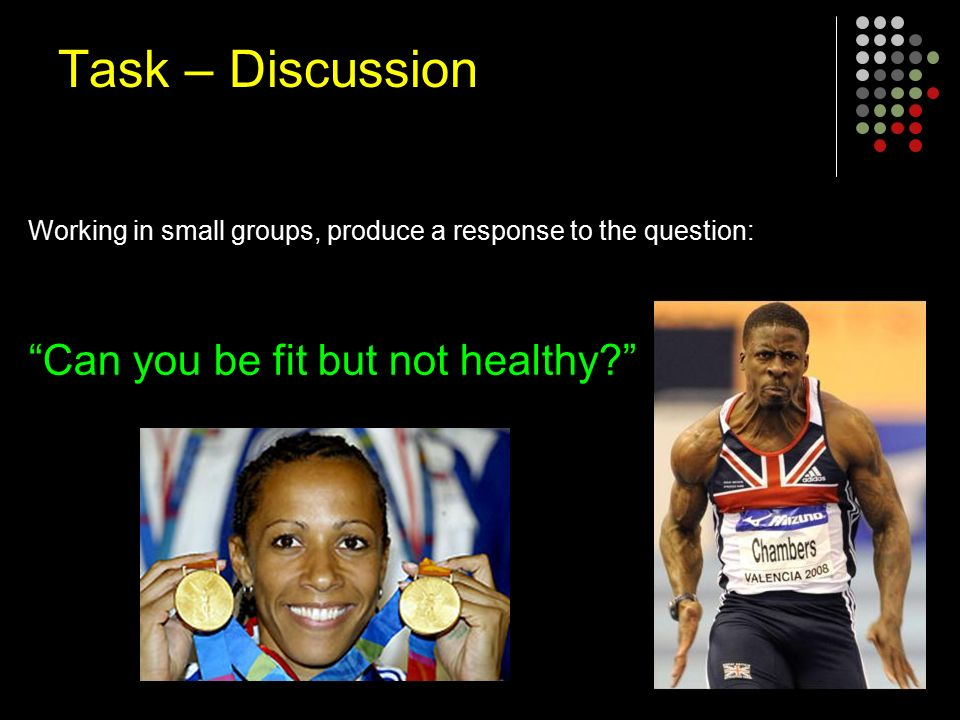 Working in small groups, produce a response to the question: Can you be fit but not healthy Task – Discussion