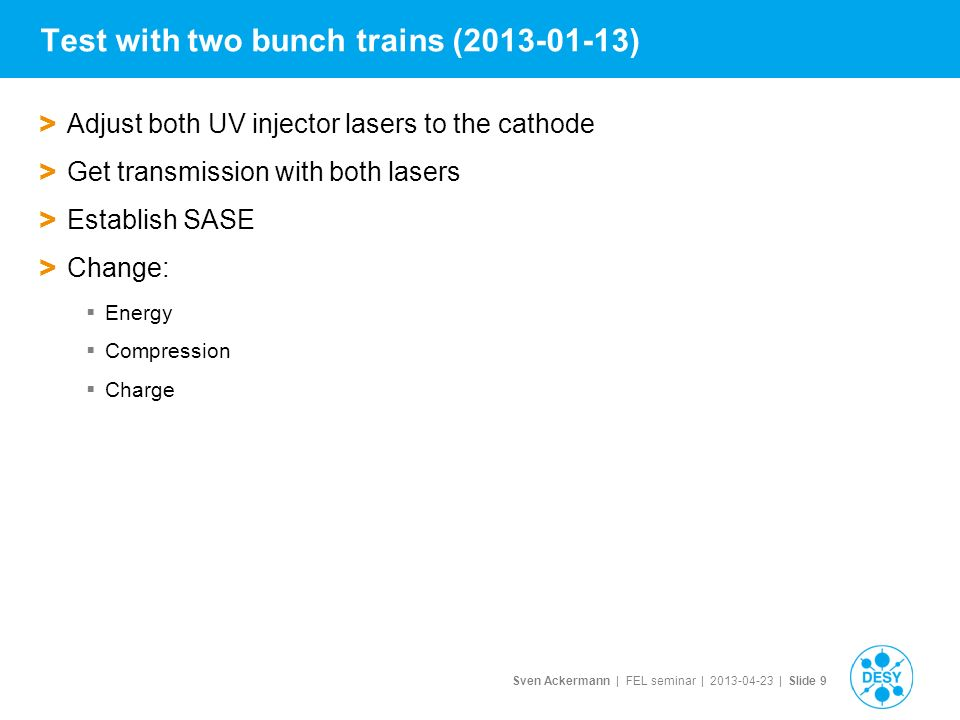 Sven Ackermann | FEL seminar | | Slide 9 Test with two bunch trains ( ) > Adjust both UV injector lasers to the cathode > Get transmission with both lasers > Establish SASE > Change:  Energy  Compression  Charge