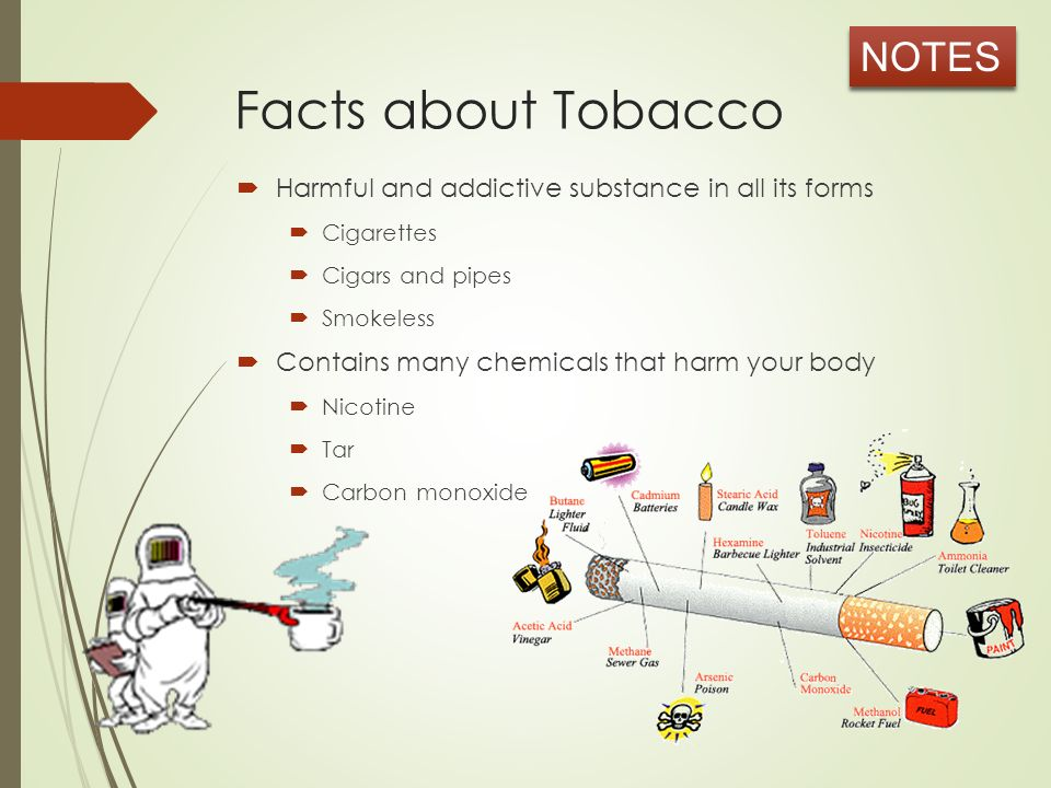 Facts about Tobacco  Harmful and addictive substance in all its forms  Cigarettes  Cigars and pipes  Smokeless  Contains many chemicals that harm your body  Nicotine  Tar  Carbon monoxide NOTES