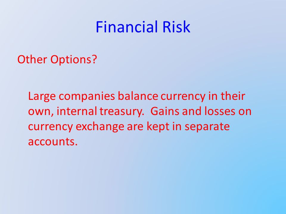 Financial Risk Other Options. Large companies balance currency in their own, internal treasury.