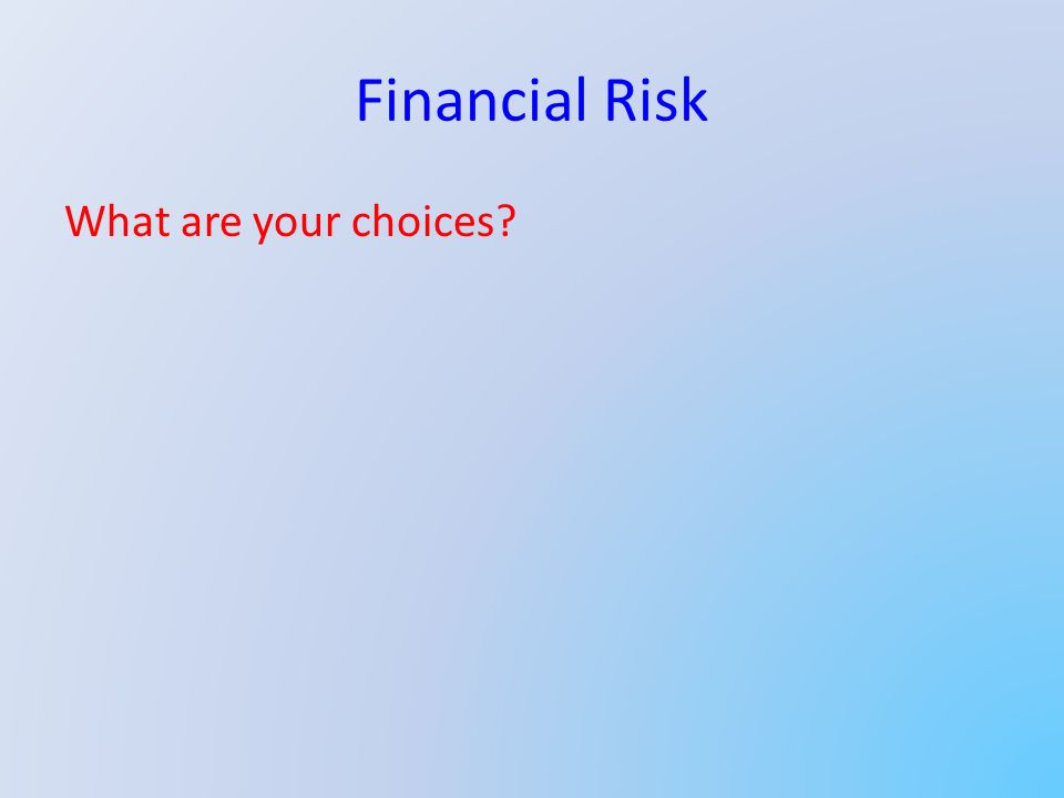 Financial Risk What are your choices?