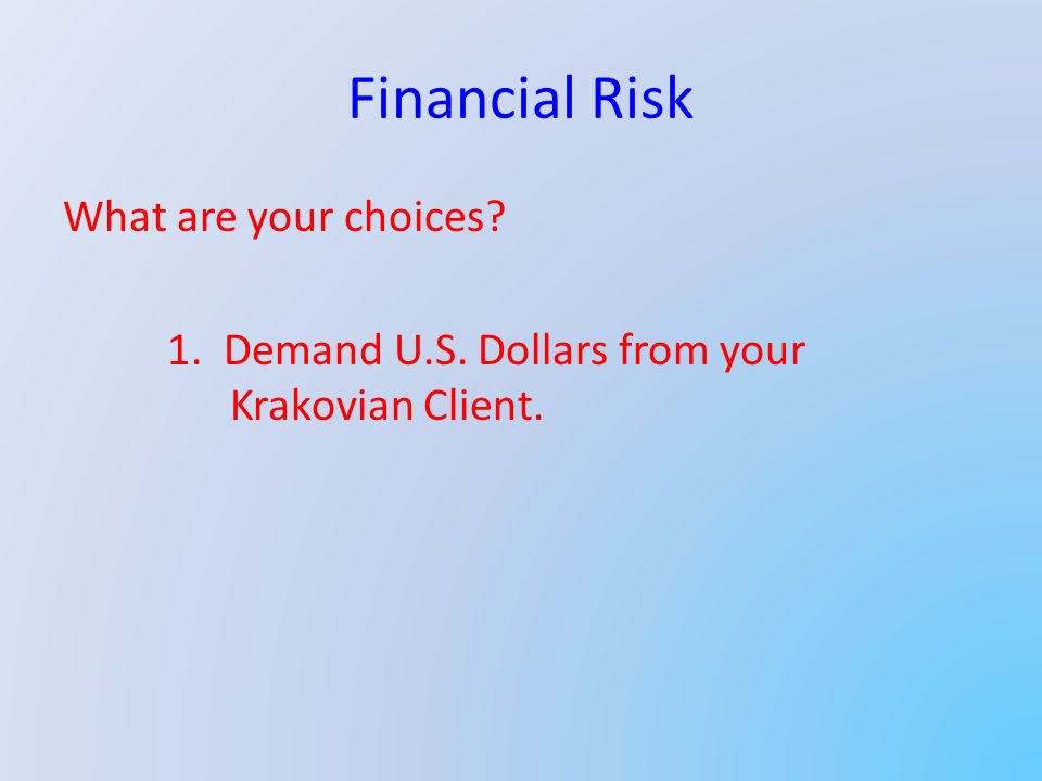 Financial Risk What are your choices? 1. Demand U.S. Dollars from your Krakovian Client.