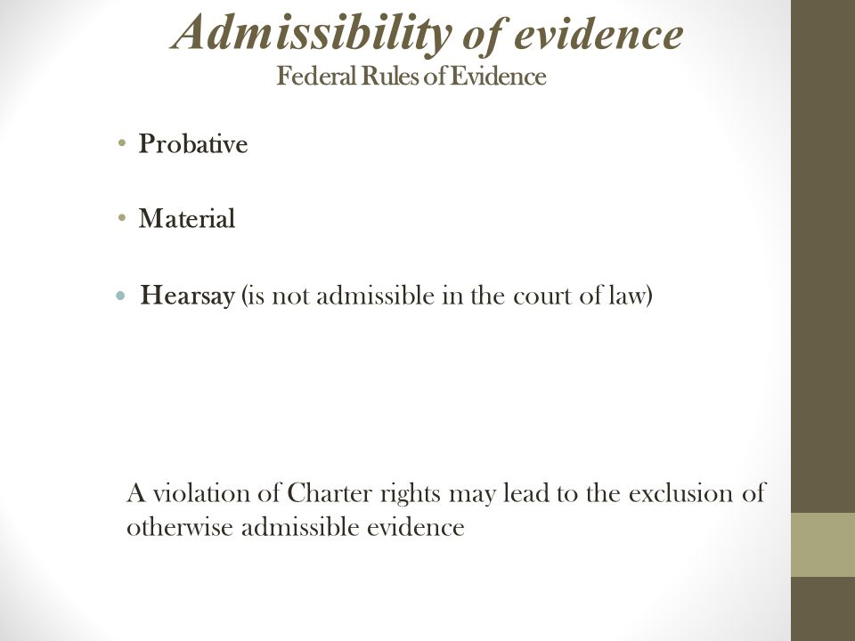 Federal Rules of Evidence Probative Material Hearsay (is not admissible in the court of law) Admissibility of evidence A violation of Charter rights may lead to the exclusion of otherwise admissible evidence