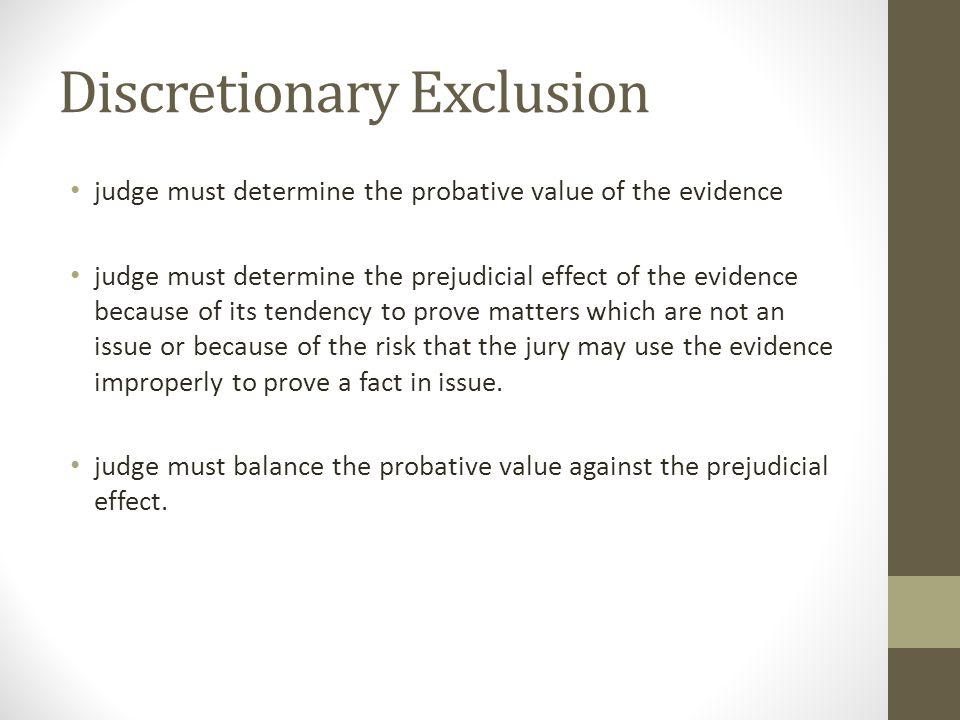 Discretionary Exclusion judge must determine the probative value of the evidence judge must determine the prejudicial effect of the evidence because of its tendency to prove matters which are not an issue or because of the risk that the jury may use the evidence improperly to prove a fact in issue.