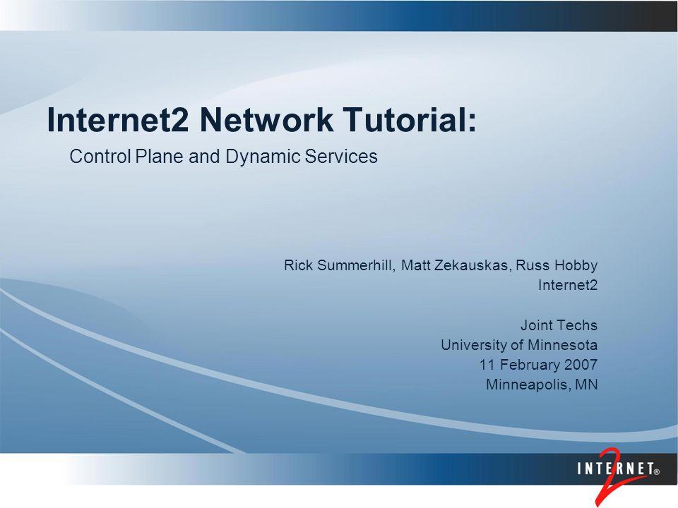 Internet2 Network Tutorial: Rick Summerhill, Matt Zekauskas, Russ Hobby Internet2 Joint Techs University of Minnesota 11 February 2007 Minneapolis, MN Control Plane and Dynamic Services