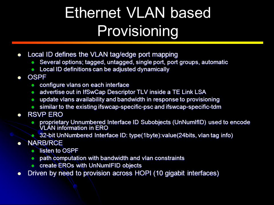 Ethernet VLAN based Provisioning Local ID defines the VLAN tag/edge port mapping Local ID defines the VLAN tag/edge port mapping Several options; tagged, untagged, single port, port groups, automatic Several options; tagged, untagged, single port, port groups, automatic Local ID definitions can be adjusted dynamically Local ID definitions can be adjusted dynamically OSPF OSPF configure vlans on each interface configure vlans on each interface advertise out in IfSwCap Descriptor TLV inside a TE Link LSA advertise out in IfSwCap Descriptor TLV inside a TE Link LSA update vlans availability and bandwidth in response to provisioning update vlans availability and bandwidth in response to provisioning similar to the existing ifswcap-specific-psc and ifswcap-specific-tdm similar to the existing ifswcap-specific-psc and ifswcap-specific-tdm RSVP ERO RSVP ERO proprietary Unnumbered Interface ID Subobjects (UnNumIfID) used to encode VLAN information in ERO proprietary Unnumbered Interface ID Subobjects (UnNumIfID) used to encode VLAN information in ERO 32-bit UnNumbered Interface ID: type(1byte):value(24bits, vlan tag info) 32-bit UnNumbered Interface ID: type(1byte):value(24bits, vlan tag info) NARB/RCE NARB/RCE listen to OSPF listen to OSPF path computation with bandwidth and vlan constraints path computation with bandwidth and vlan constraints create EROs with UnNumIFID objects create EROs with UnNumIFID objects Driven by need to provision across HOPI (10 gigabit interfaces) Driven by need to provision across HOPI (10 gigabit interfaces)