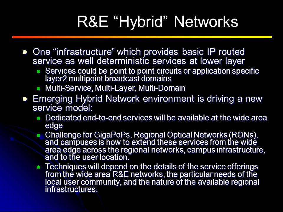 R&E Hybrid Networks One infrastructure which provides basic IP routed service as well deterministic services at lower layer One infrastructure which provides basic IP routed service as well deterministic services at lower layer Services could be point to point circuits or application specific layer2 multipoint broadcast domains Services could be point to point circuits or application specific layer2 multipoint broadcast domains Multi-Service, Multi-Layer, Multi-Domain Multi-Service, Multi-Layer, Multi-Domain Emerging Hybrid Network environment is driving a new service model: Emerging Hybrid Network environment is driving a new service model: Dedicated end-to-end services will be available at the wide area edge Dedicated end-to-end services will be available at the wide area edge Challenge for GigaPoPs, Regional Optical Networks (RONs), and campuses is how to extend these services from the wide area edge across the regional networks, campus infrastructure, and to the user location.