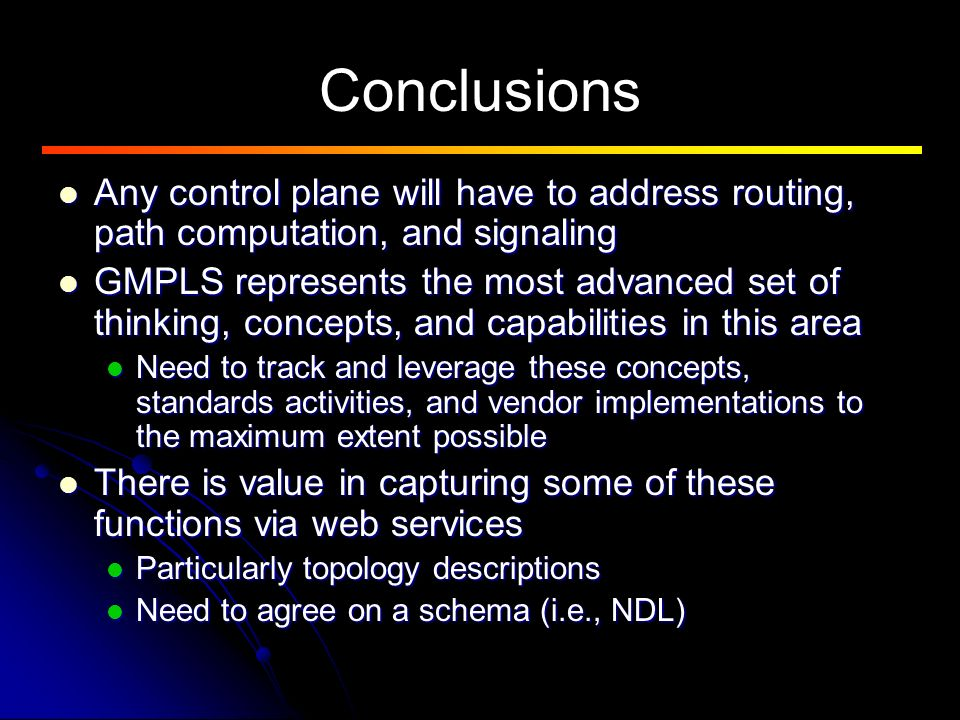 Conclusions Any control plane will have to address routing, path computation, and signaling Any control plane will have to address routing, path computation, and signaling GMPLS represents the most advanced set of thinking, concepts, and capabilities in this area GMPLS represents the most advanced set of thinking, concepts, and capabilities in this area Need to track and leverage these concepts, standards activities, and vendor implementations to the maximum extent possible Need to track and leverage these concepts, standards activities, and vendor implementations to the maximum extent possible There is value in capturing some of these functions via web services There is value in capturing some of these functions via web services Particularly topology descriptions Particularly topology descriptions Need to agree on a schema (i.e., NDL) Need to agree on a schema (i.e., NDL)