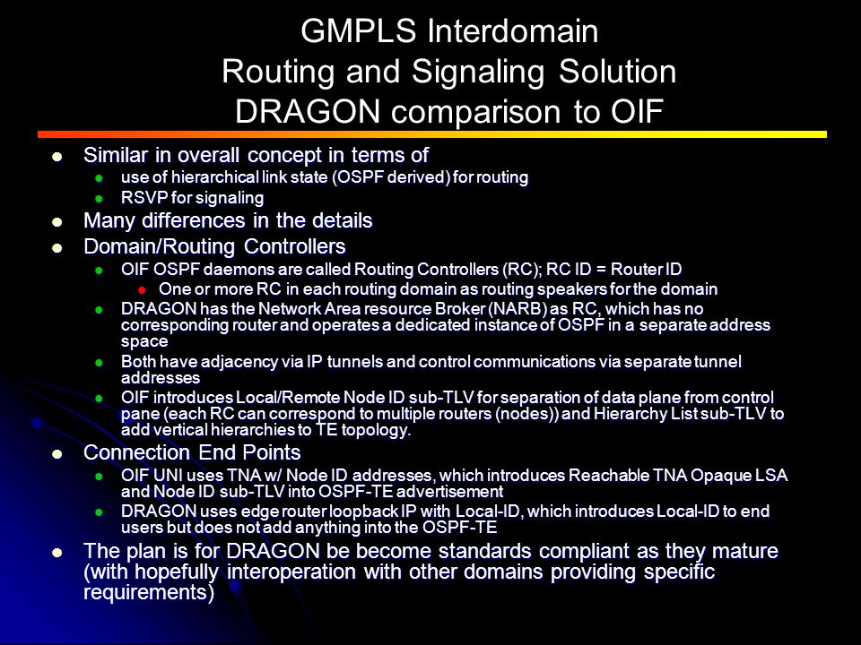 GMPLS Interdomain Routing and Signaling Solution DRAGON comparison to OIF Similar in overall concept in terms of Similar in overall concept in terms of use of hierarchical link state (OSPF derived) for routing use of hierarchical link state (OSPF derived) for routing RSVP for signaling RSVP for signaling Many differences in the details Many differences in the details Domain/Routing Controllers Domain/Routing Controllers OIF OSPF daemons are called Routing Controllers (RC); RC ID = Router ID OIF OSPF daemons are called Routing Controllers (RC); RC ID = Router ID One or more RC in each routing domain as routing speakers for the domain One or more RC in each routing domain as routing speakers for the domain DRAGON has the Network Area resource Broker (NARB) as RC, which has no corresponding router and operates a dedicated instance of OSPF in a separate address space DRAGON has the Network Area resource Broker (NARB) as RC, which has no corresponding router and operates a dedicated instance of OSPF in a separate address space Both have adjacency via IP tunnels and control communications via separate tunnel addresses Both have adjacency via IP tunnels and control communications via separate tunnel addresses OIF introduces Local/Remote Node ID sub-TLV for separation of data plane from control pane (each RC can correspond to multiple routers (nodes)) and Hierarchy List sub-TLV to add vertical hierarchies to TE topology.