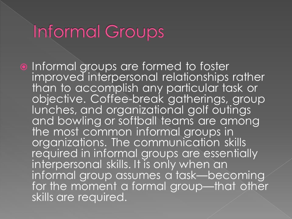 Informal groups are formed to foster improved interpersonal relationships rather than to accomplish any particular task or objective.