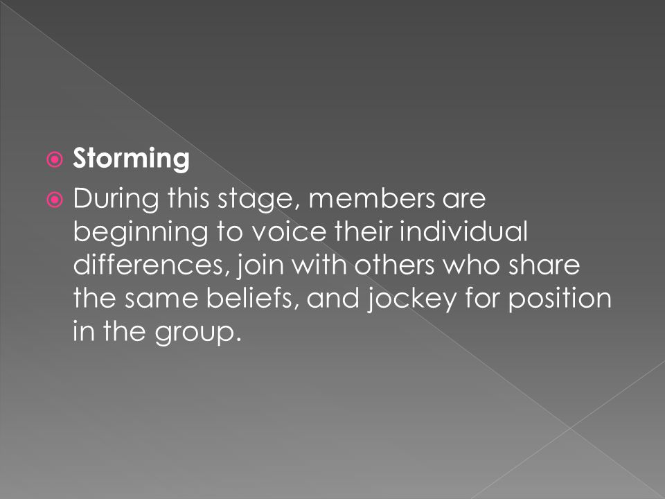  Storming  During this stage, members are beginning to voice their individual differences, join with others who share the same beliefs, and jockey for position in the group.